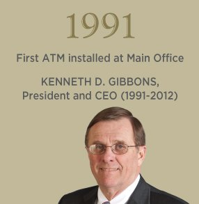 1991. First ATM installed at Main Office. KENNETH D. GIBBONS, President and CEO (1991-2012)