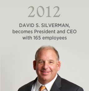 2012. DAVID S. SILVERMAN, becomes president and CEO with 165 employees.