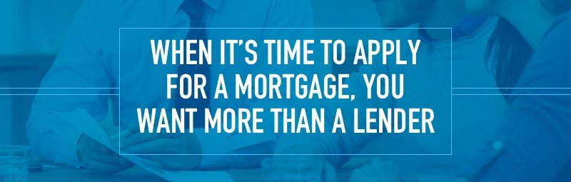 When it's time to apply for a mortgage, you want more than a lender