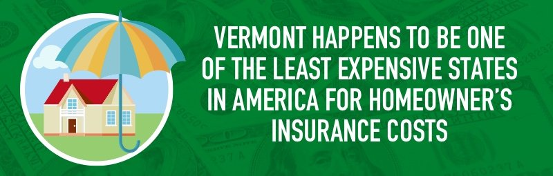 Vermont happens to be one of the least expensive states in America for homeowner's insurance costs
