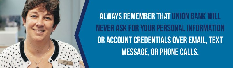 Union Bank will never ask for your personal information or account credentials over email, text, or phone.
