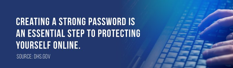 Creating a strong password is an essential step to protecting yourself online.