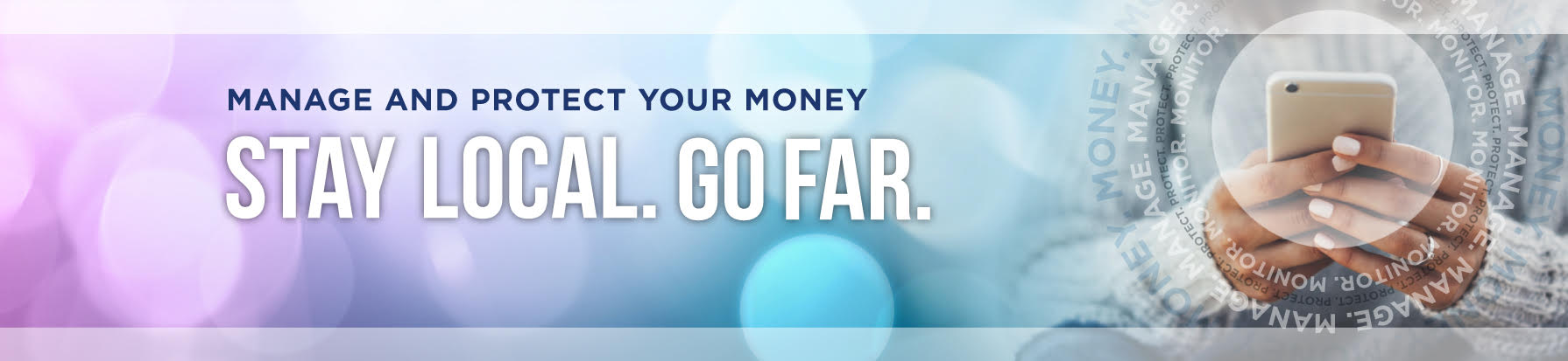 Manage and protect your money. Stay Local. Go Far.