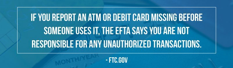 If you report an ATM/debit card missing before someone uses it, you are not responsible for unauthorized transactions.