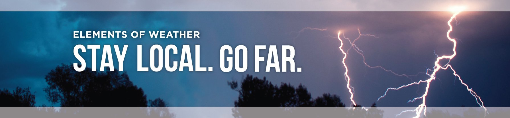 Elements of Weather / Stay Local. Go Far.