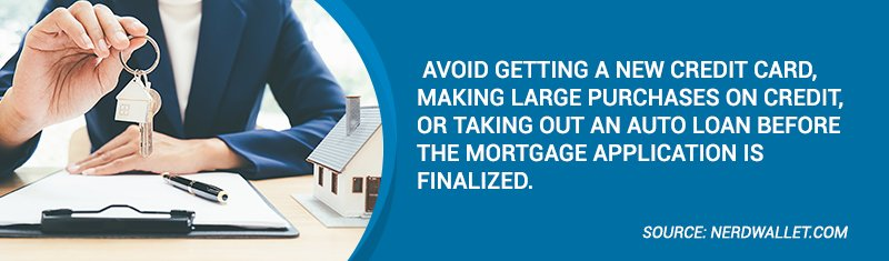 Avoid getting a new credit card, making large purchases on credit, or taking out an auto loan before the mortgage application is finalized.