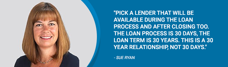 Pick a lender that will be available during the loan process and after closing too. -Sue Ryan