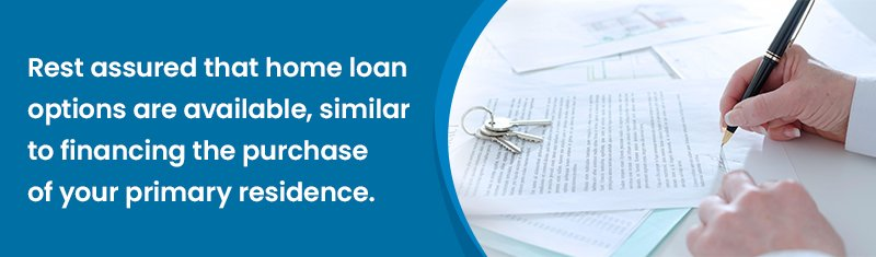 Rest assured that home loan options are available, similar to financing the purchase of your primary residence.