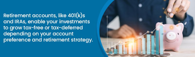 Retirement accounts, like 401(k)s and IRAs, enable your investments to grow tax-free or tax-deferred depending on your account preference and retirement strategy.
