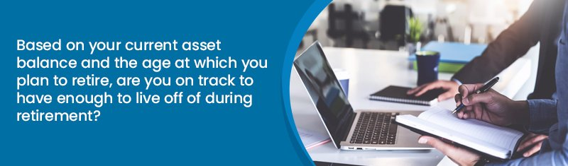 Based on your current asset balance and the age at which you plan to retire, are you on track to have enough to live off of during retirement?
