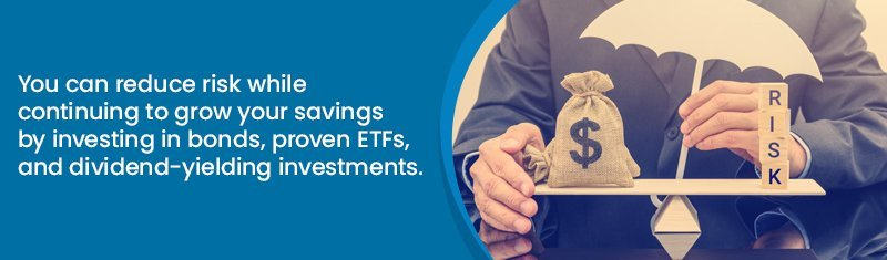 You can reduce risk while continuing to grow your savings by investing in bonds, proven ETFs, and dividend-yielding investments.