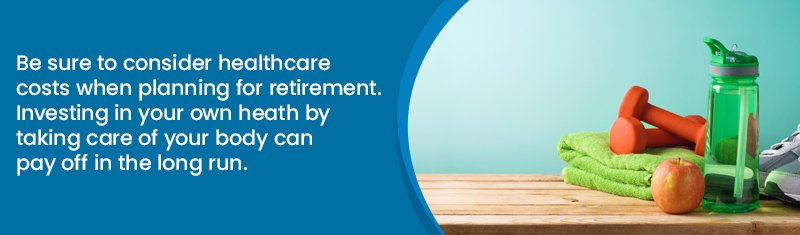 Be sure to consider healthcare costs when planning for retirement. Investing in your own health by taking care of your body can pay off in the long run.