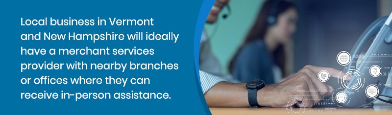 Local business in Vermont and New Hampshire will ideally have a merchant services provider with nearby branches or offices where they can receive in-person assistance.