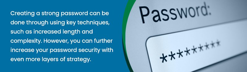 Creating a strong password can be done through using key techniques, such as increased length and complexity. However, you can further increase your password security with even more layers of strategy.