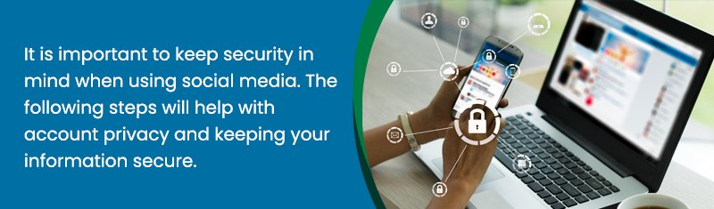It is important to keep security in mind when using social media. The following steps will help with account privacy and keeping your information secure.