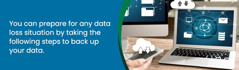 You can prepare for any data loss situation by taking the following steps to back up your data.