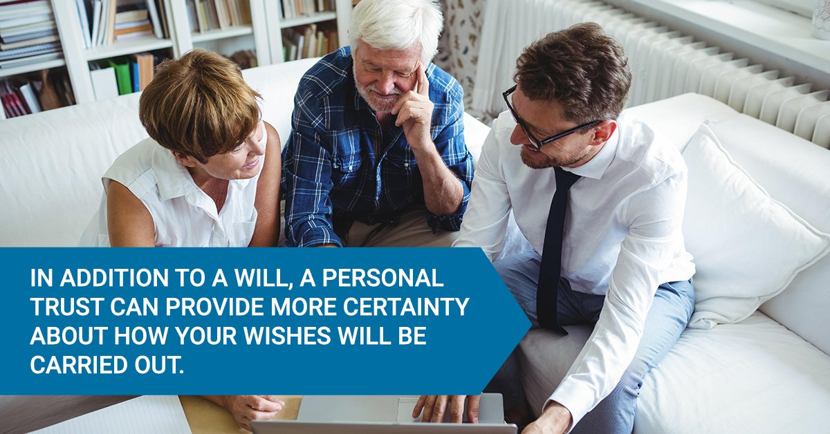 In addition to a will, a personal trust can provide more certainty about how your wishes will be carried out.