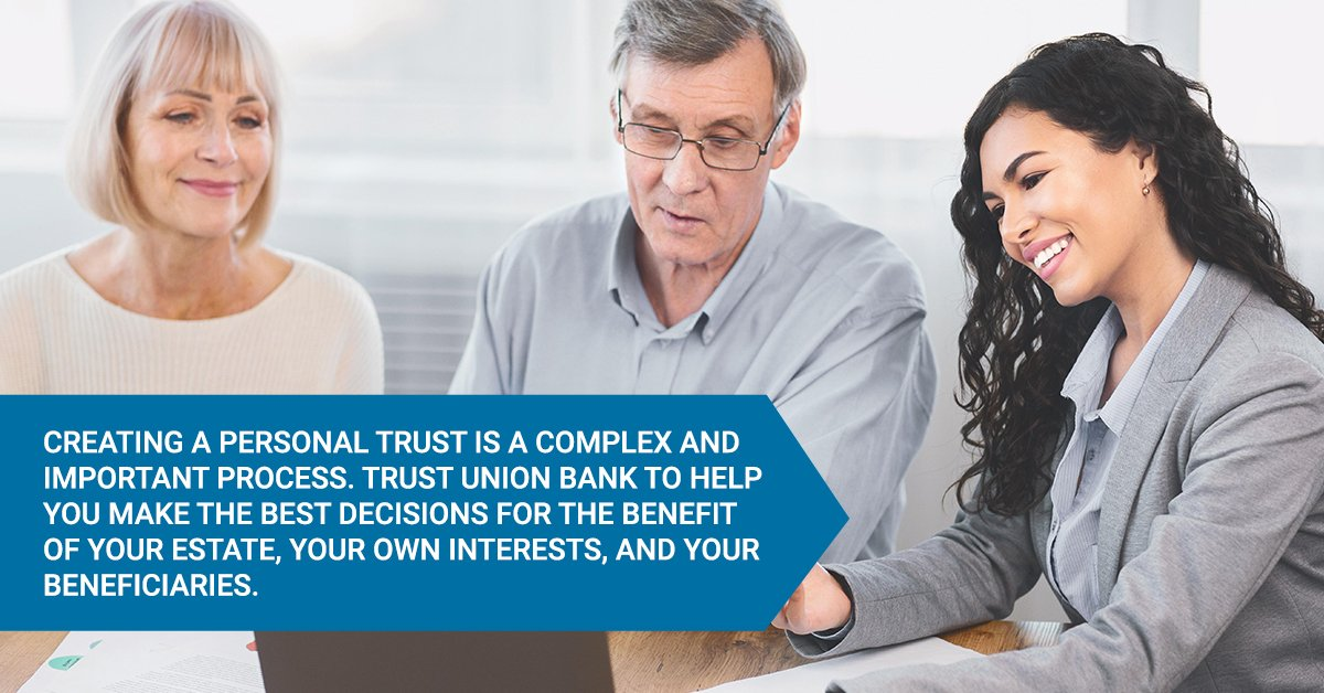 Creating a personal trust is a complex and important process. Trust Union Bank to help you make the best decisions for the benefit of your estate, your own interests, and your beneficiaries.