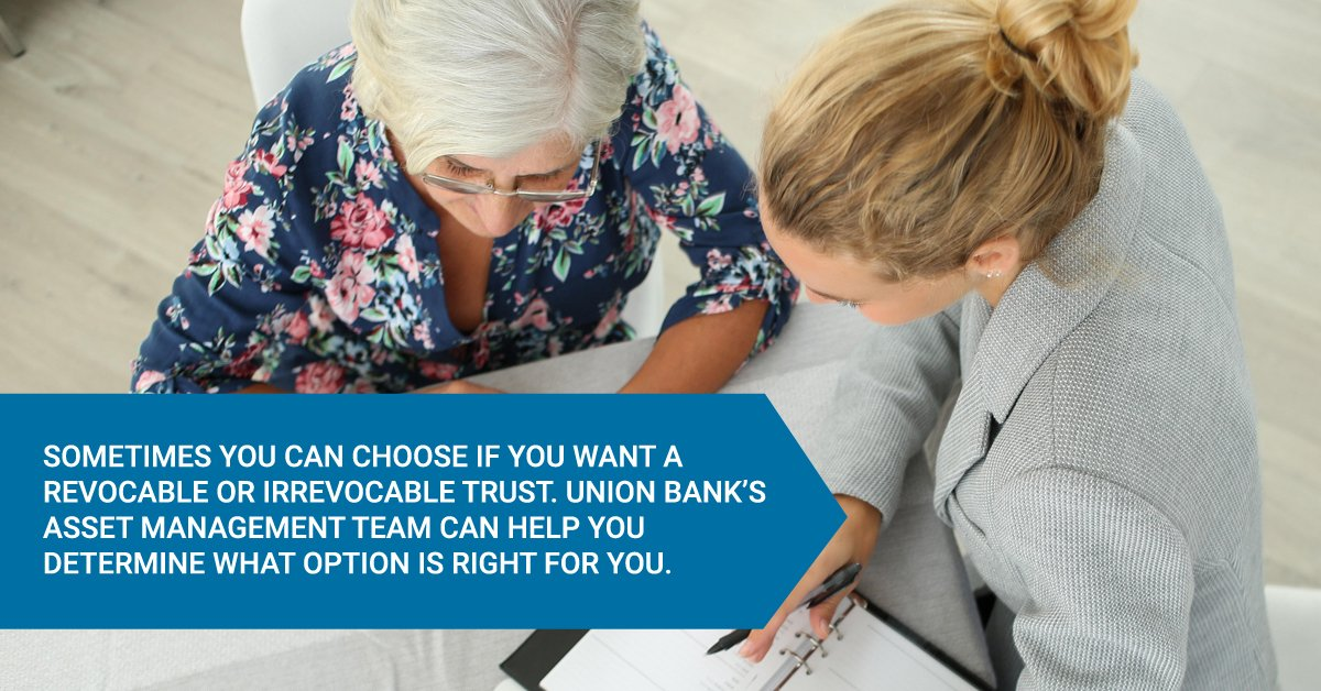 Sometimes you can choose if you want a revocable or irrevocable trust. Union Bank's Asset Management team can help you determine what option is right for you.