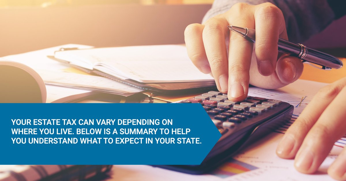 Your estate tax can vary depending on where you live. Below is a summary to help you understand what to expect in your state.